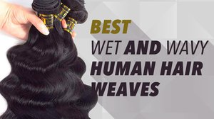 Best Wet and Wavy Human Hair Weaves